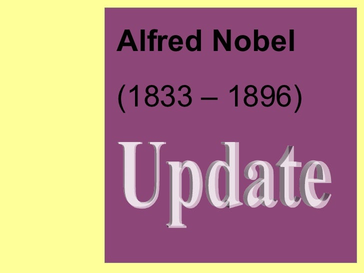 Alfred Nobel (1833 – 1896) Update