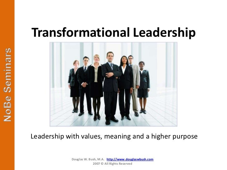Transformational LeadershipLeadership with values, meaning and a higher purpose            Douglas W. Bush, M.A. http://ww...