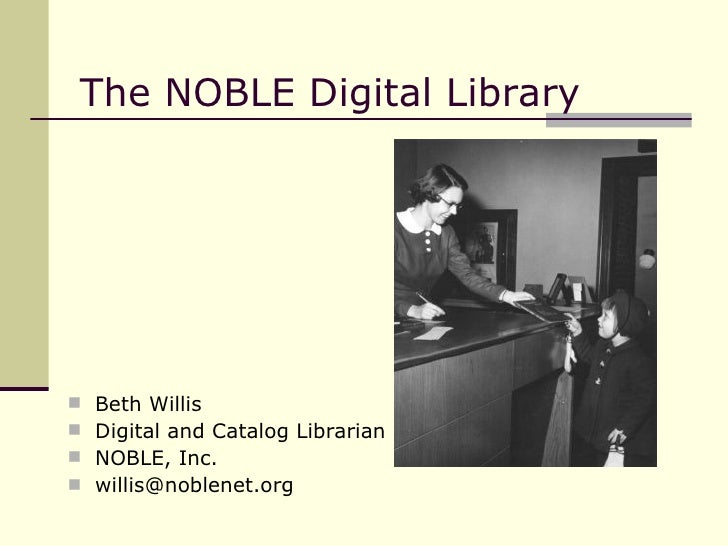 The NOBLE Digital Library  <ul><li>Beth Willis </li></ul><ul><li>Digital and Catalog Librarian </li></ul><ul><li>NOBLE, In...