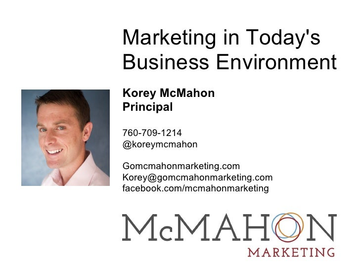 Marketing in TodaysBusiness EnvironmentKorey McMahonPrincipal760-709-1214@koreymcmahonGomcmahonmarketing.comKorey@gomcmaho...