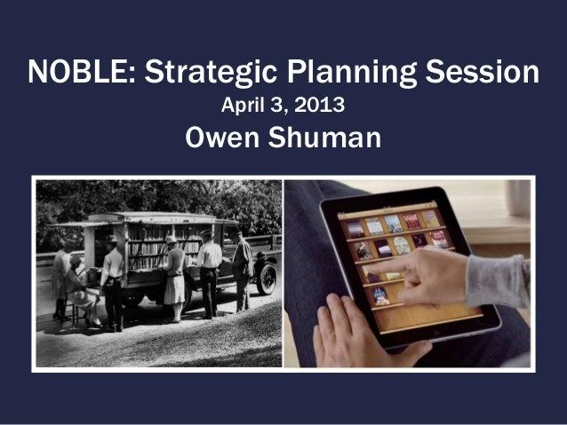 NOBLE: Strategic Planning Session            April 3, 2013          Owen Shuman