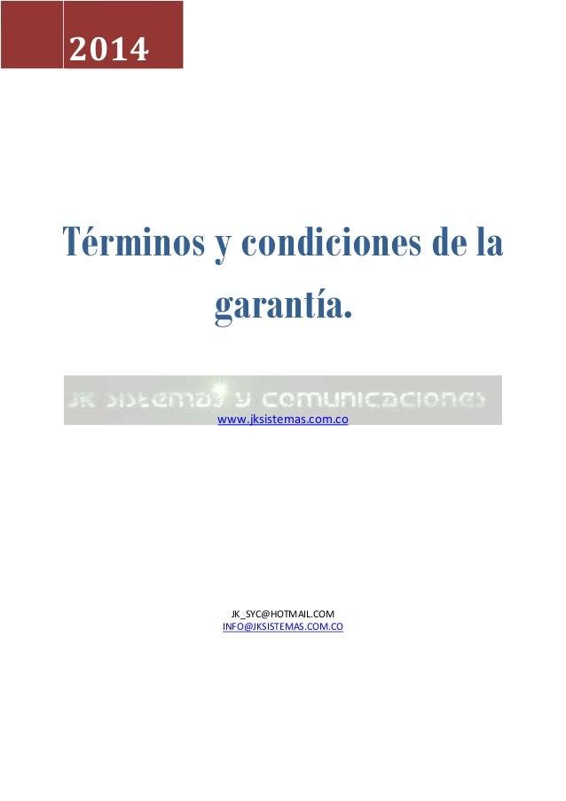 Términos y condiciones de la garantía. www.jksistemas.com.co JK_SYC@HOTMAIL.COM INFO@JKSISTEMAS.COM.CO 2014