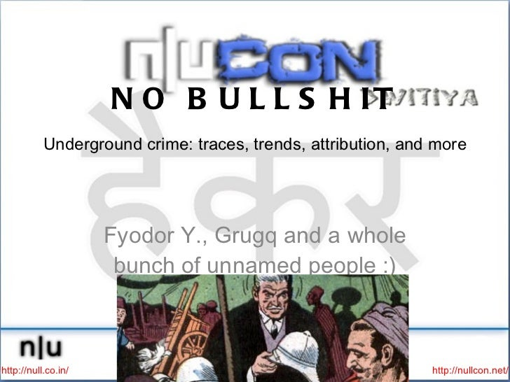 NO BULLSHIT Underground crime: traces, trends, attribution, and more   <ul><li>Fyodor Y., Grugq and a whole bunch of unnam...