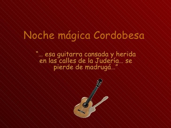 """Noche mágica Cordobesa  """"… esa guitarra cansada y herida   en las calles de la Judería… se        pierde de madrugá…"""""""