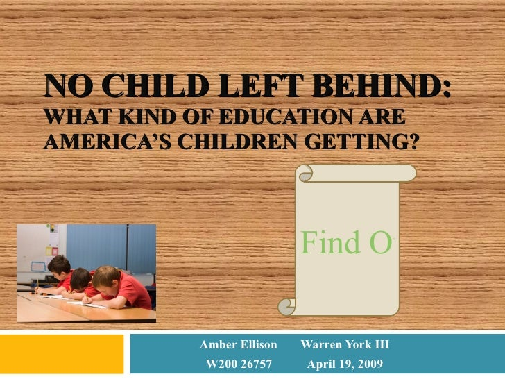 NO CHILD LEFT BEHIND: WHAT KIND OF EDUCATION ARE AMERICA'S CHILDREN GETTING? Amber Ellison Warren York III W200 26757 Apri...