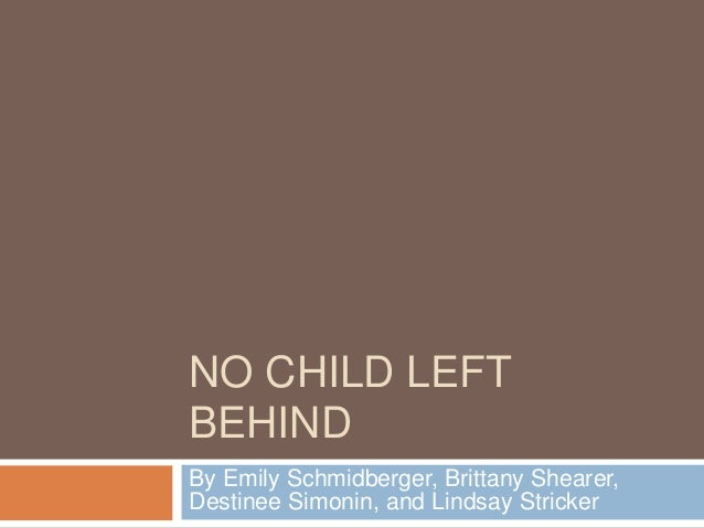NO CHILD LEFT BEHIND By Emily Schmidberger, Brittany Shearer, Destinee Simonin, and Lindsay Stricker
