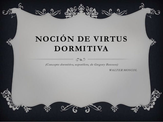 NOCIÓN DE VIRTUS DORMITIVA (Concepto dormitivo, soporífero, de Gregory Bateson) WALTER MOSCOL
