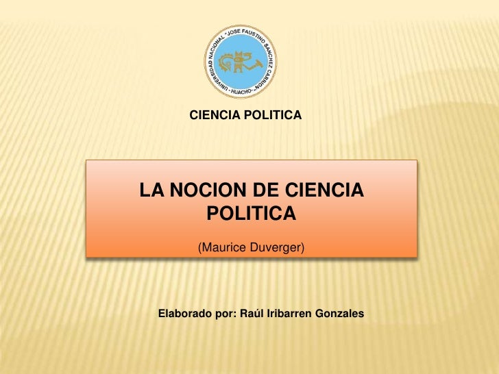 CIENCIA POLITICA<br />LA NOCION DE CIENCIA POLITICA<br />(Maurice Duverger)<br />Elaborado por: Raúl Iribarren Gonzales<br />