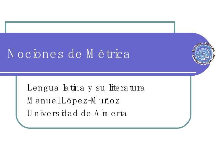 Nociones de Métrica Lengua latina y su literatura Manuel López-Muñoz Universidad de Almería