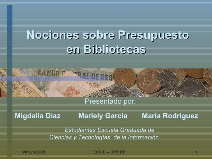 Nociones sobre Presupuesto en Bibliotecas   Presentado por: Migdalia Díaz Mariely García  María Rodríguez  Estudiantes  Es...