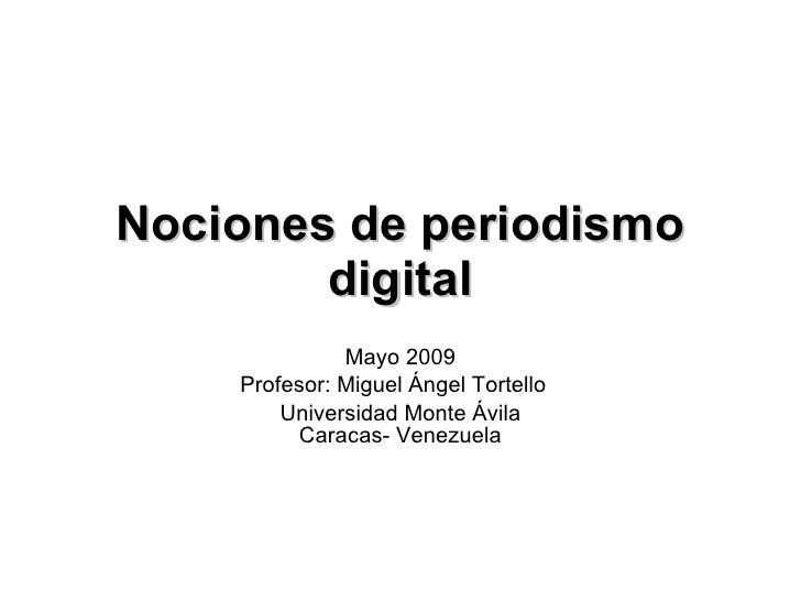 Nociones de periodismo digital Mayo 2009 Profesor: Miguel Ángel Tortello Universidad Monte Ávila Caracas- Venezuela