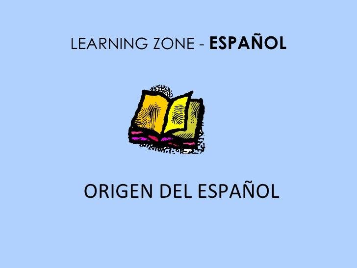 ORIGEN DEL ESPAÑOL LEARNING ZONE -  ESPAÑOL