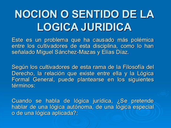 NOCION O SENTIDO DE LA LOGICA JURIDICA Este es un problema que ha causado más polémica entre los cultivadores de esta disc...