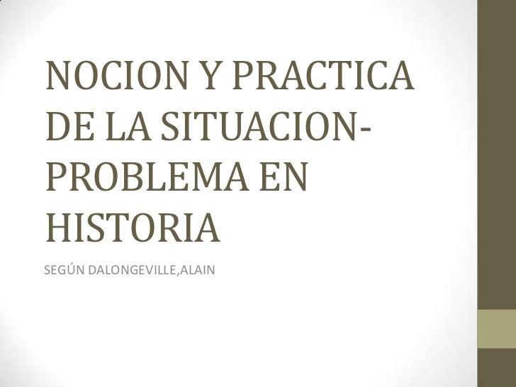 NOCION Y PRACTICA DE LA SITUACION-PROBLEMA EN HISTORIA<br />SEGÚN DALONGEVILLE,ALAIN<br />