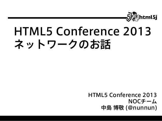 HTML5 Conference 2013 ネットワークのお話  HTML5 Conference 2013 NOCチーム 中島 博敬 (@nunnun)