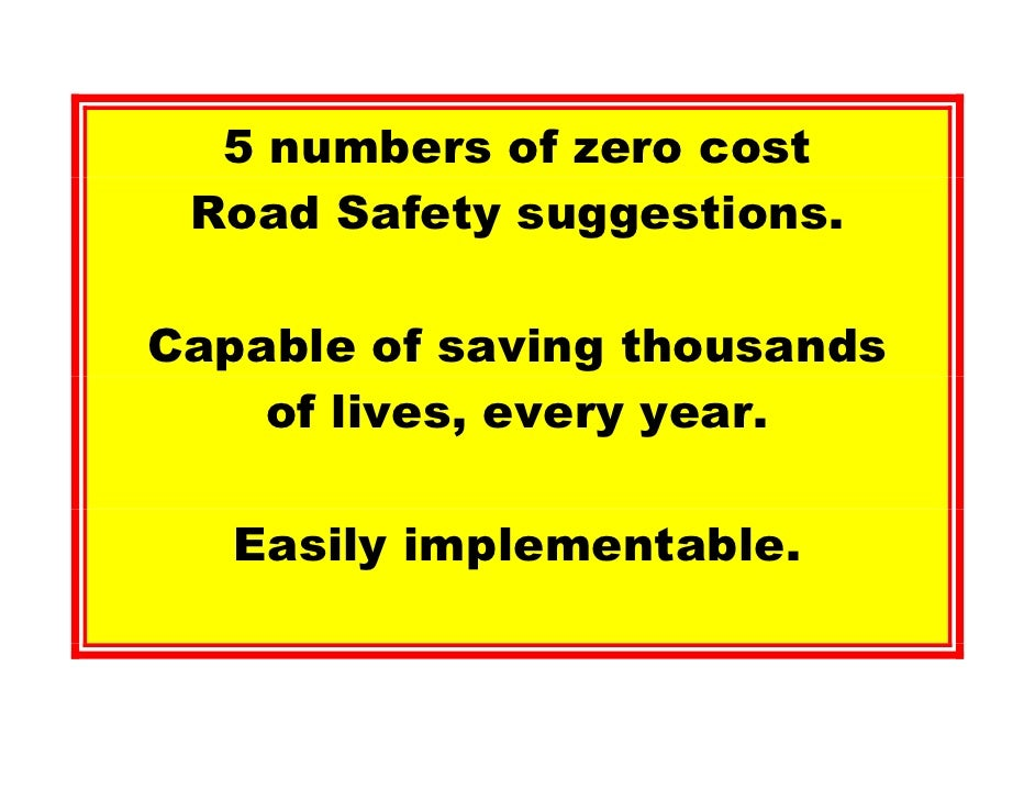 5 numbers of zero cost  Road Safety suggestions.  Capable of saving thousands     of lives, every year.     Easily impleme...