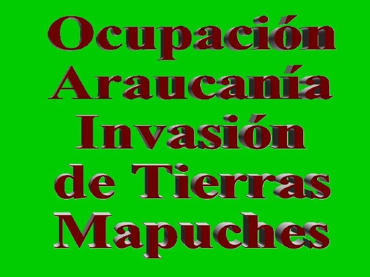 Ocupación de la Araucanía  o  Invasión  Tierras  Mapuches Ocupación Araucanía Invasión de Tierras Mapuches