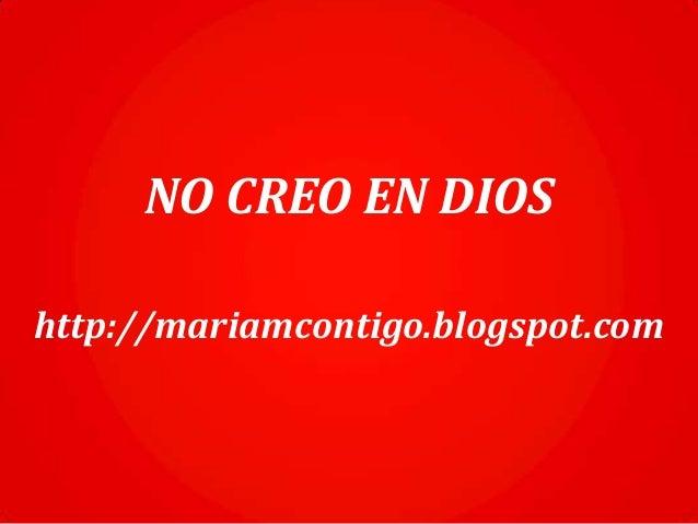 NO CREO EN DIOS http://mariamcontigo.blogspot.com