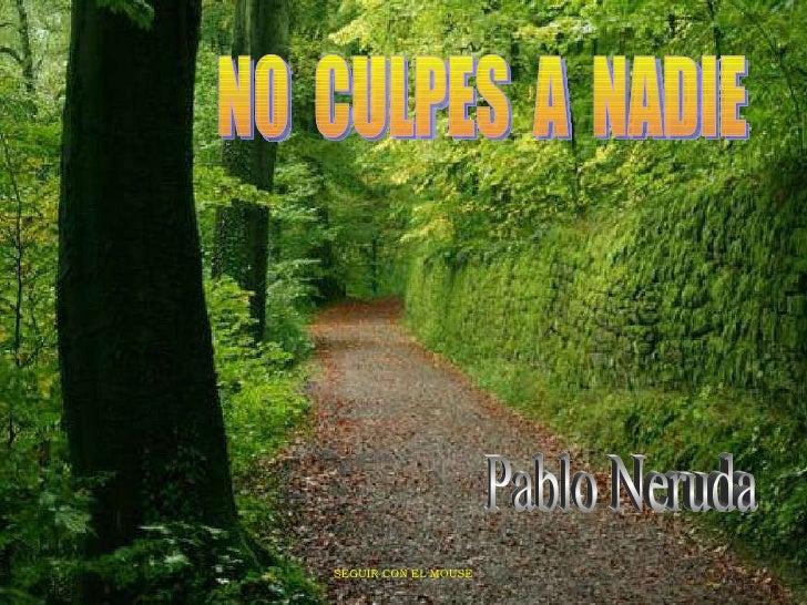 NO  CULPES  A  NADIE Pablo Neruda SEGUIR CON EL MOUSE