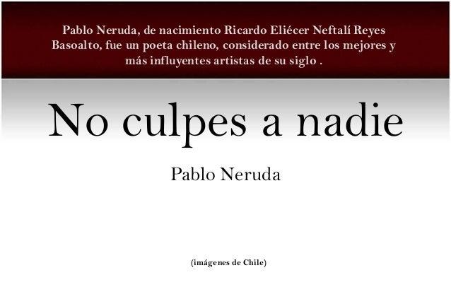 Pablo Neruda, de nacimiento Ricardo Eliécer Neftalí ReyesBasoalto, fue un poeta chileno, considerado entre los mejores y  ...