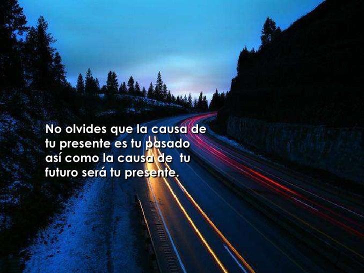 No olvides que la causa de tu presente es tu pasado <br />así como la causa de tu futuro será tu presente.<br />