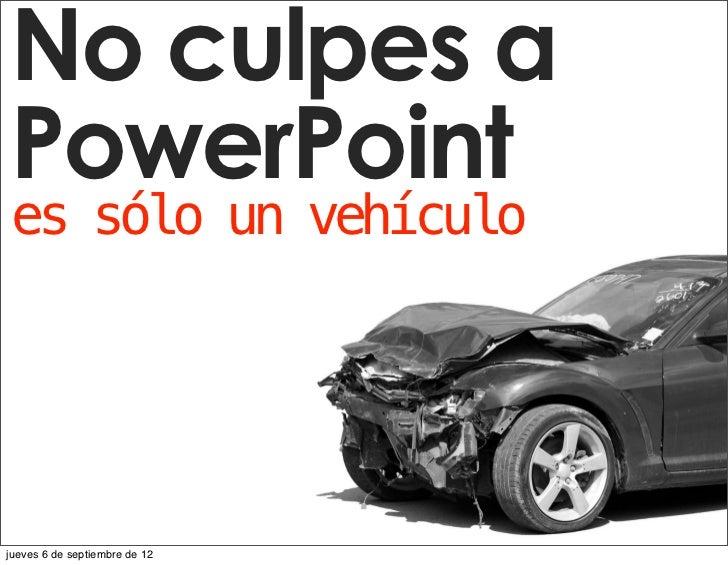 No culpes aDon't BlamePowerPointPowerPointes sólo un vehículoIt's just a vehiclejueves 6 de septiembre de 12