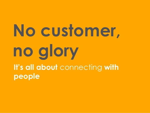 No customer,no gloryIt's all about connecting withpeople
