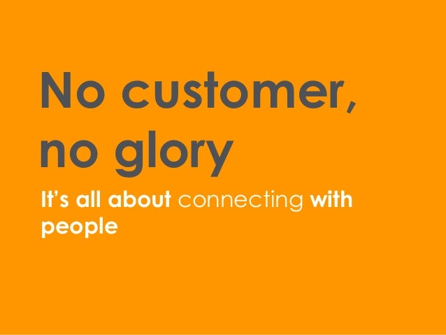 No customer, no glory It's all about connecting with people
