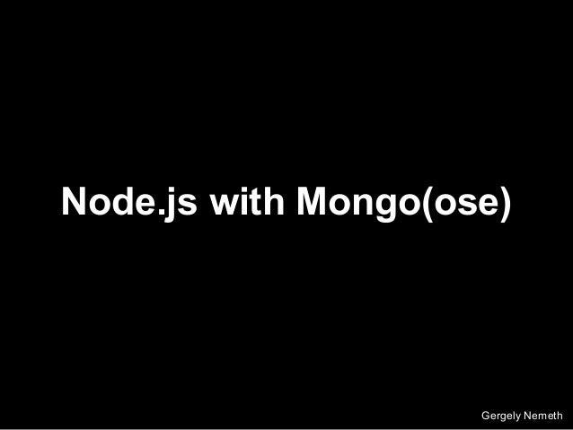 Node.js with Mongo(ose) Gergely Nemeth