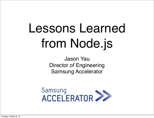 Lessons Learned from Node.js Jason Yau Director of Engineering Samsung Accelerator Tuesday, October 8, 13