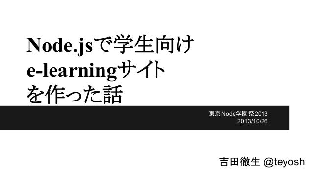 Node.jsで学生向け e-learningサイト を作った話 東京Node学園祭2013 2013/10/26  吉田徹生 @teyosh