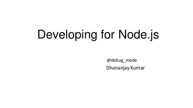 Developing for Node.js @debug_mode  Dhananjay Kumar