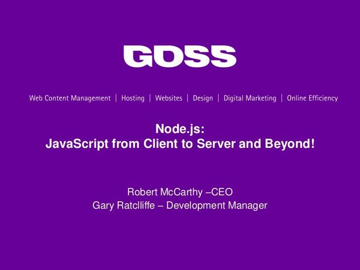 Node.js:JavaScript from Client to Server and Beyond!              Robert McCarthy –CEO       Gary Ratclliffe – Development...