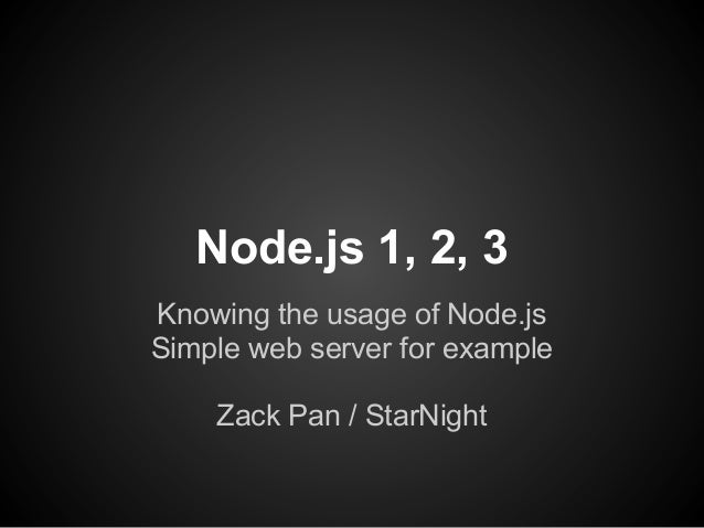 Node.js 1, 2, 3Knowing the usage of Node.jsSimple web server for example    Zack Pan / StarNight