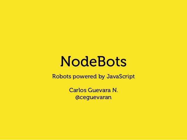 NodeBots  Robots powered by JavaScript  !  Carlos Guevara N.  @ceguevaran
