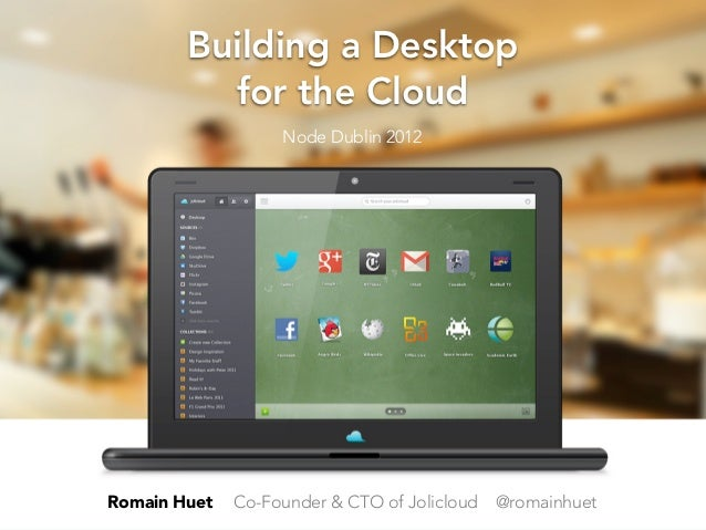 Building a Desktop          for the Cloud                   Node Dublin 2012Romain Huet   Co-Founder & CTO of Jolicloud   ...