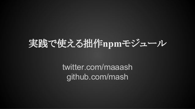 実践で使える拙作npmモジュール twitter.com/maaash github.com/mash