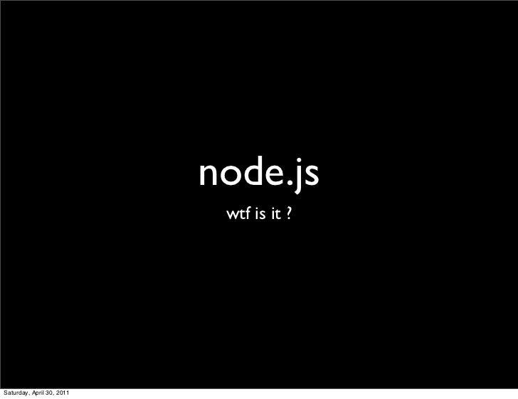 node.js                            wtf is it ?Saturday, April 30, 2011