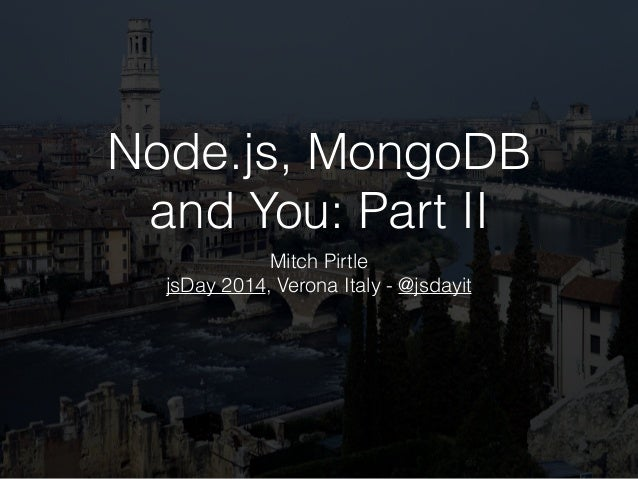 Node.js, MongoDB and You: Part II Mitch Pirtle jsDay 2014, Verona Italy - @jsdayit