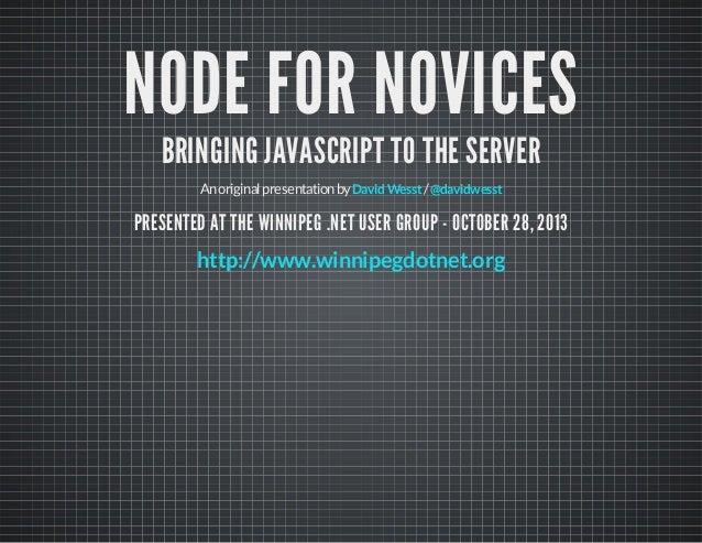 NODE FOR NOVICES BRINGING JAVASCRIPT TO THE SERVER An original presentation by David Wesst / @davidwesst  PRESENTED AT THE...