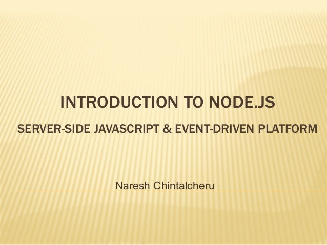 INTRODUCTION TO NODE.JS SERVER-SIDE JAVASCRIPT & EVENT-DRIVEN PLATFORM  Naresh Chintalcheru