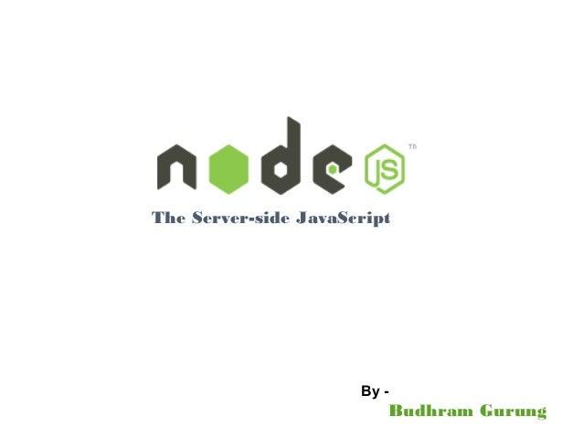The Server-side JavaScript Budhram Gurung By -