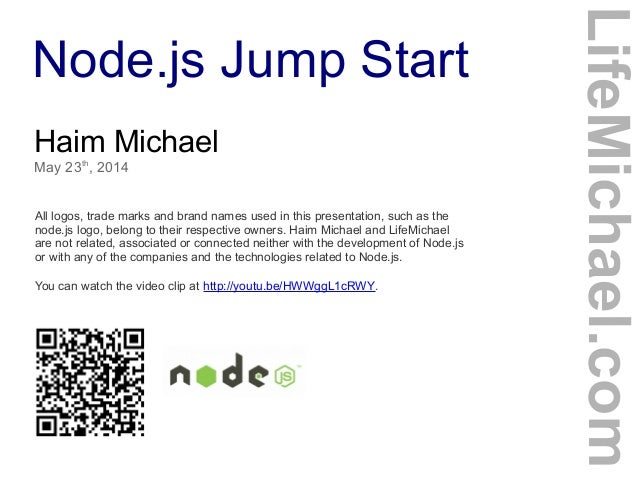 Node.js Jump Start Haim Michael May 23th , 2014 All logos, trade marks and brand names used in this presentation, such as ...