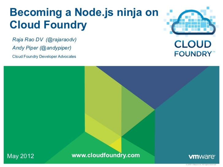 Becoming a Node.js ninja onCloud Foundry Raja Rao DV (@rajaraodv) Andy Piper (@andypiper) Cloud Foundry Developer Advocate...