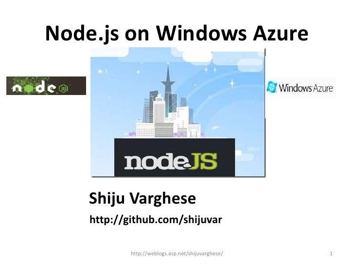 Node.js on Windows Azure    Shiju Varghese    http://github.com/shijuvar            http://weblogs.asp.net/shijuvarghese/ ...