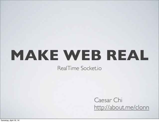 MAKE WEB REAL RealTime Socket.io Caesar Chi http://about.me/clonn Saturday, April 19, 14