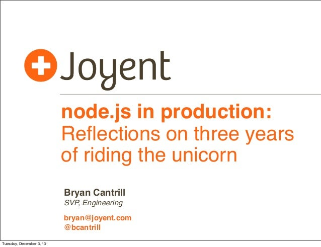 node.js in production: Reflections on three years of riding the unicorn Bryan Cantrill SVP, Engineering bryan@joyent.com @b...