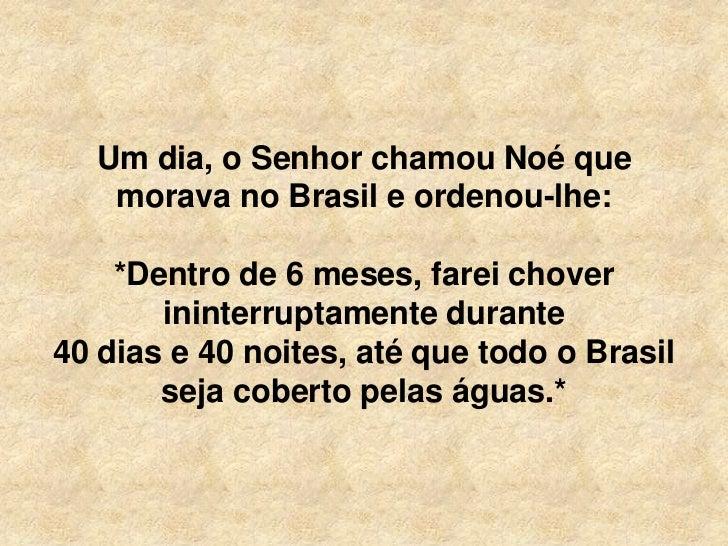 Um dia, o Senhor chamou Noé que   morava no Brasil e ordenou-lhe:    *Dentro de 6 meses, farei chover       ininterruptame...
