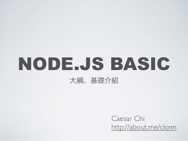 NODE.JS BASIC    大綱、基礎介紹         Caesar Chi         http://about.me/clonn