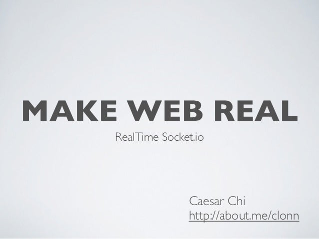 MAKE WEB REAL    RealTime Socket.io                  Caesar Chi                  http://about.me/clonn